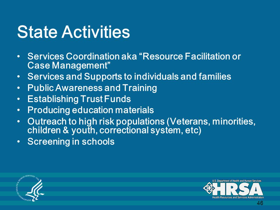 46 State Activities Services Coordination aka Resource Facilitation or Case Management Services and Supports to individuals and families Public Awareness and Training Establishing Trust Funds Producing education materials Outreach to high risk populations (Veterans, minorities, children & youth, correctional system, etc) Screening in schools