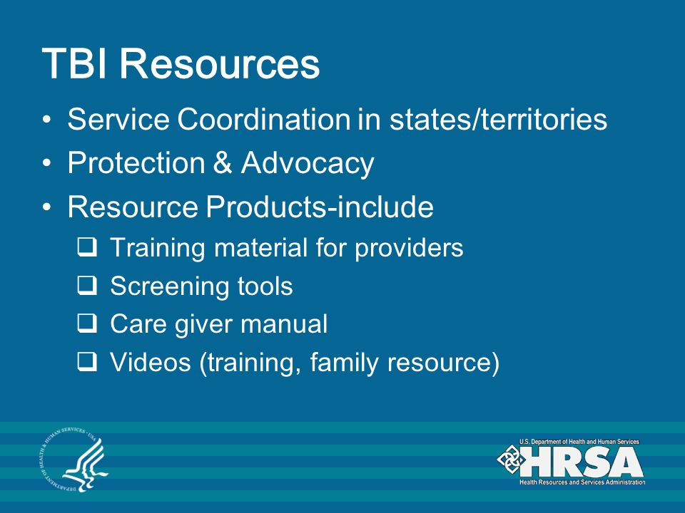 TBI Resources Service Coordination in states/territories Protection & Advocacy Resource Products-include  Training material for providers  Screening tools  Care giver manual  Videos (training, family resource)
