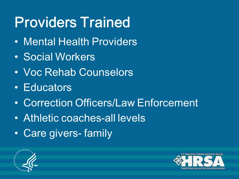 Providers Trained Mental Health Providers Social Workers Voc Rehab Counselors Educators Correction Officers/Law Enforcement Athletic coaches-all levels Care givers- family