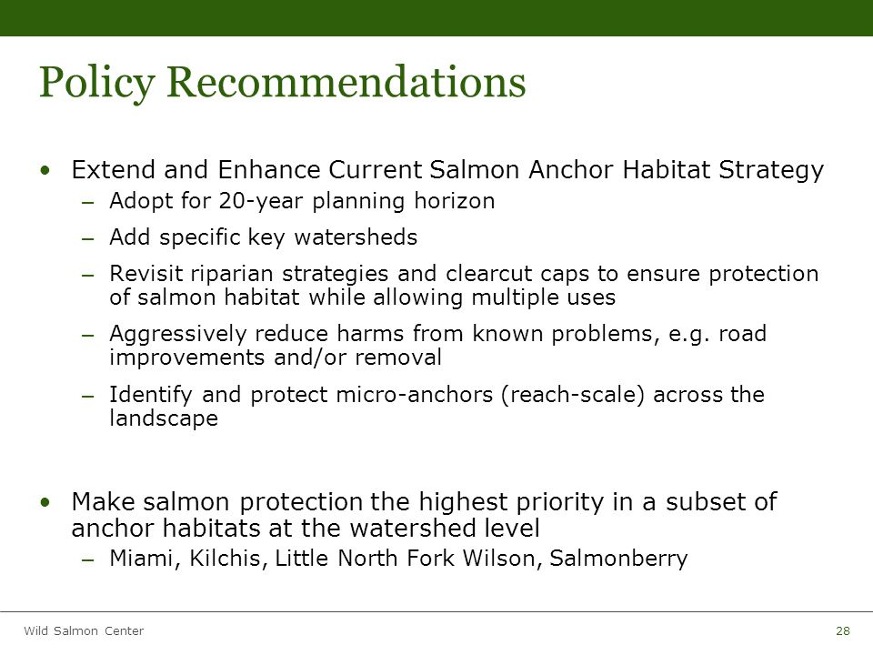 Wild Salmon Center28 Policy Recommendations Extend and Enhance Current Salmon Anchor Habitat Strategy – Adopt for 20-year planning horizon – Add specific key watersheds – Revisit riparian strategies and clearcut caps to ensure protection of salmon habitat while allowing multiple uses – Aggressively reduce harms from known problems, e.g.