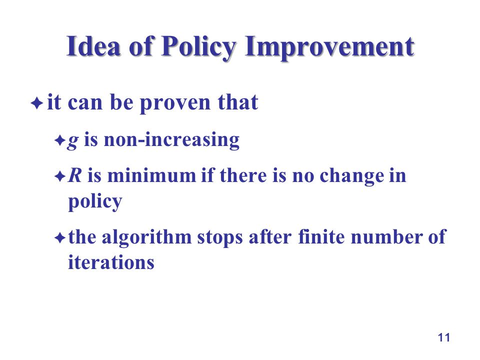 11 Idea of Policy Improvement  it can be proven that  g is non-increasing  R is minimum if there is no change in policy  the algorithm stops after finite number of iterations