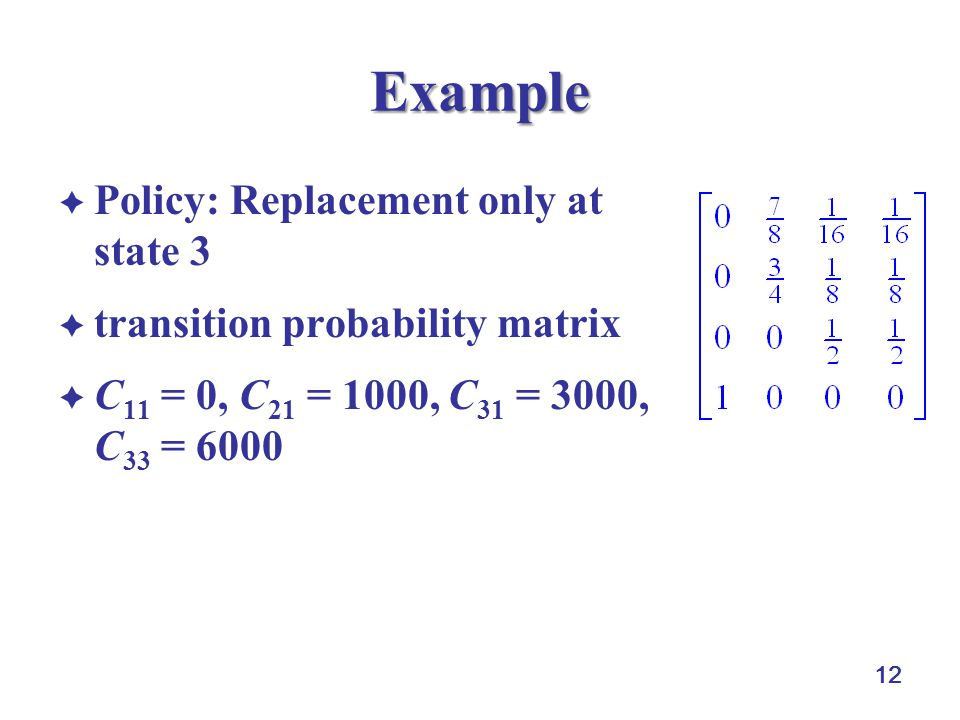 12 Example  Policy: Replacement only at state 3  transition probability matrix  C 11 = 0, C 21 = 1000, C 31 = 3000, C 33 = 6000