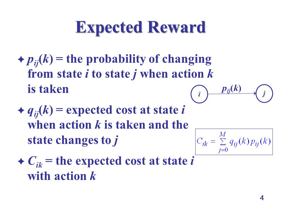 4 Expected Reward  p ij (k) = the probability of changing from state i to state j when action k is taken  q ij (k) = expected cost at state i when action k is taken and the state changes to j  C ik = the expected cost at state i with action k i j p ij (k)