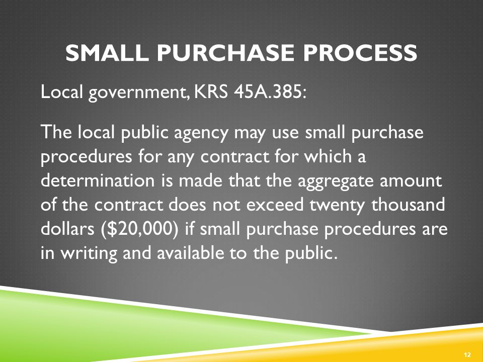 Local government, KRS 45A.385: The local public agency may use small purchase procedures for any contract for which a determination is made that the aggregate amount of the contract does not exceed twenty thousand dollars ($20,000) if small purchase procedures are in writing and available to the public.