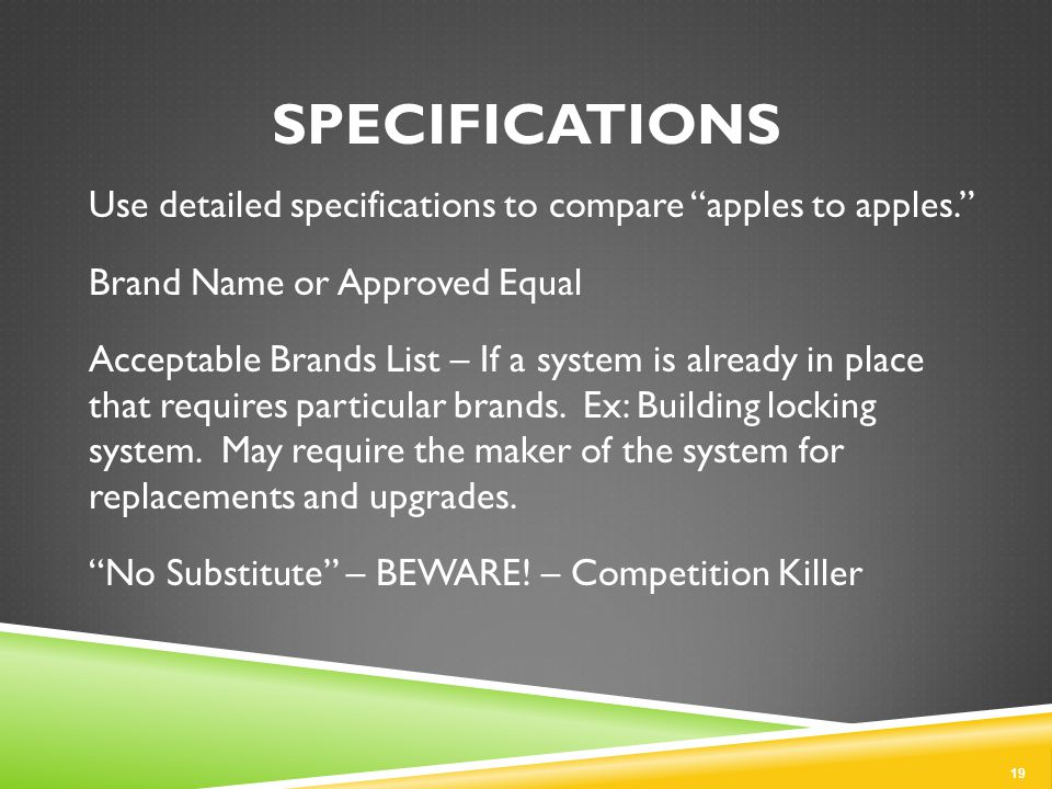 SPECIFICATIONS Use detailed specifications to compare apples to apples. Brand Name or Approved Equal Acceptable Brands List – If a system is already in place that requires particular brands.