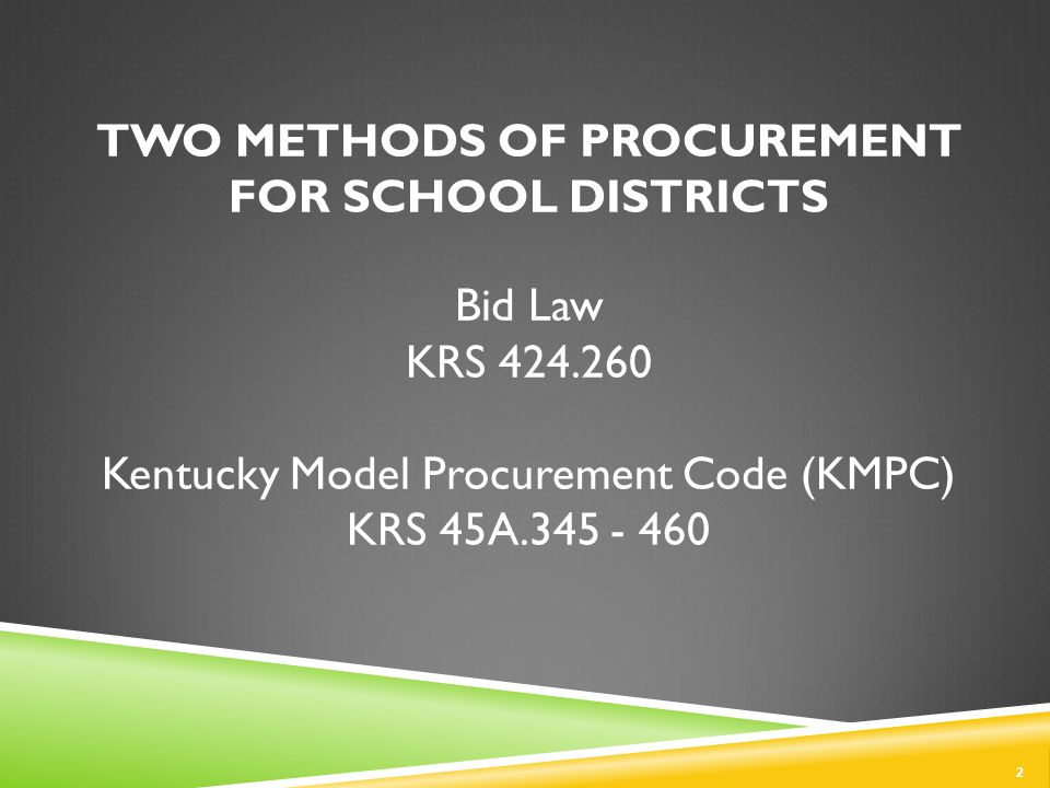 TWO METHODS OF PROCUREMENT FOR SCHOOL DISTRICTS Bid Law KRS 424.260 Kentucky Model Procurement Code (KMPC) KRS 45A.345 - 460 2
