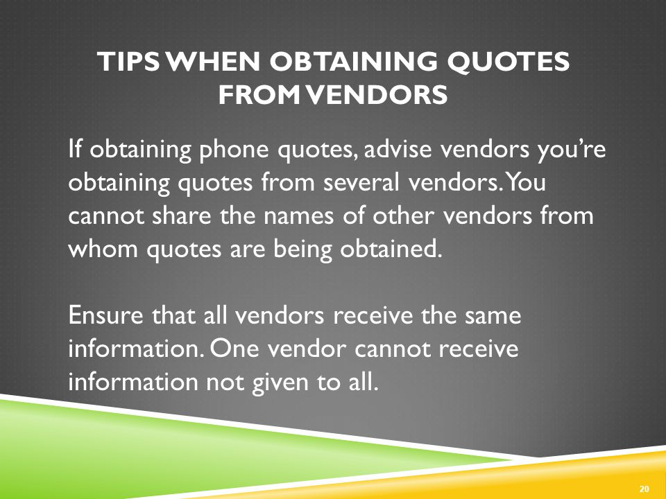 TIPS WHEN OBTAINING QUOTES FROM VENDORS If obtaining phone quotes, advise vendors you're obtaining quotes from several vendors.