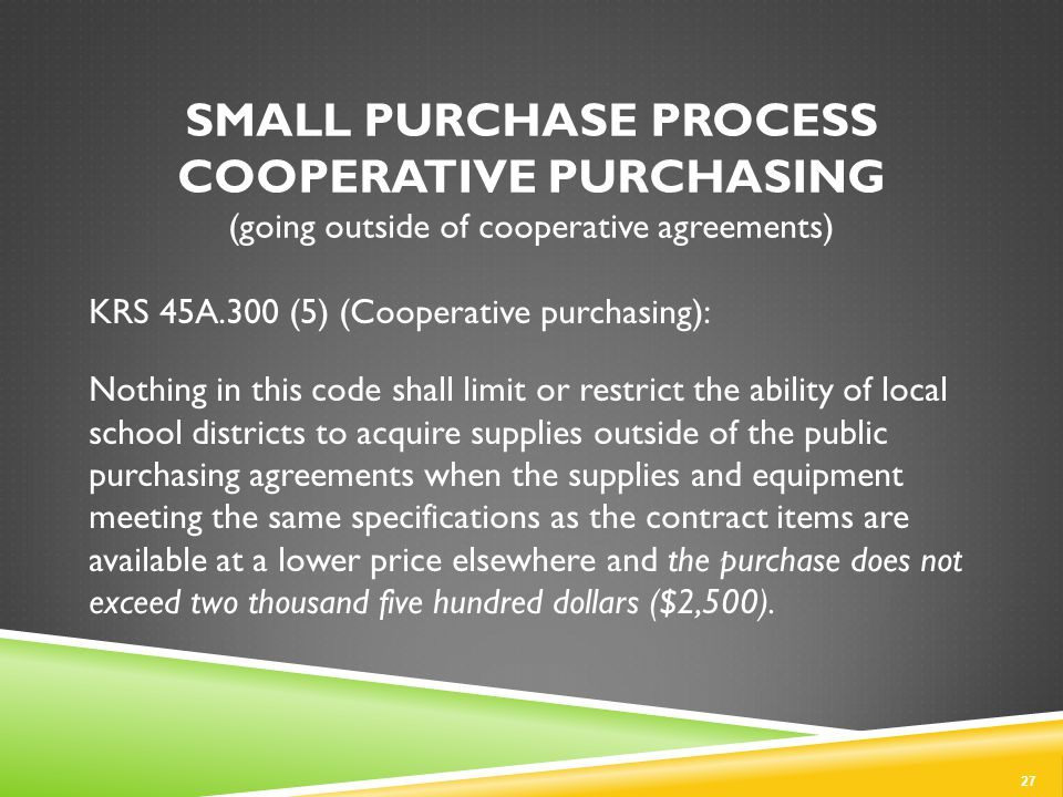 SMALL PURCHASE PROCESS COOPERATIVE PURCHASING (going outside of cooperative agreements) KRS 45A.300 (5) (Cooperative purchasing): Nothing in this code shall limit or restrict the ability of local school districts to acquire supplies outside of the public purchasing agreements when the supplies and equipment meeting the same specifications as the contract items are available at a lower price elsewhere and the purchase does not exceed two thousand five hundred dollars ($2,500).