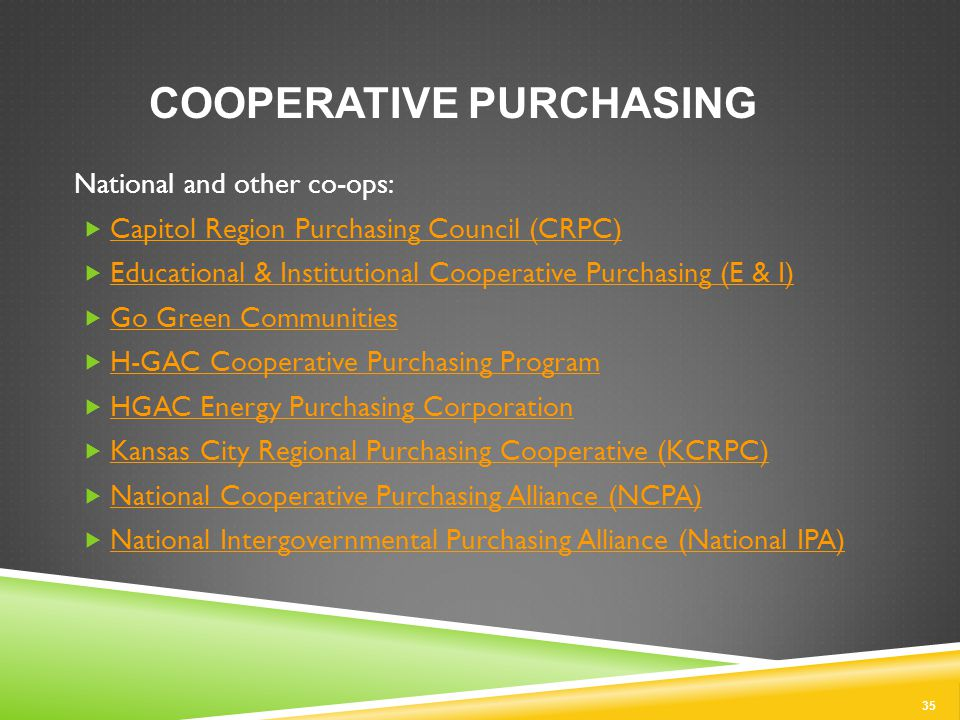 35 COOPERATIVE PURCHASING National and other co-ops:  Capitol Region Purchasing Council (CRPC) Capitol Region Purchasing Council (CRPC)  Educational & Institutional Cooperative Purchasing (E & I) Educational & Institutional Cooperative Purchasing (E & I)  Go Green Communities Go Green Communities  H-GAC Cooperative Purchasing Program H-GAC Cooperative Purchasing Program  HGAC Energy Purchasing Corporation HGAC Energy Purchasing Corporation  Kansas City Regional Purchasing Cooperative (KCRPC) Kansas City Regional Purchasing Cooperative (KCRPC)  National Cooperative Purchasing Alliance (NCPA) National Cooperative Purchasing Alliance (NCPA)  National Intergovernmental Purchasing Alliance (National IPA) National Intergovernmental Purchasing Alliance (National IPA)