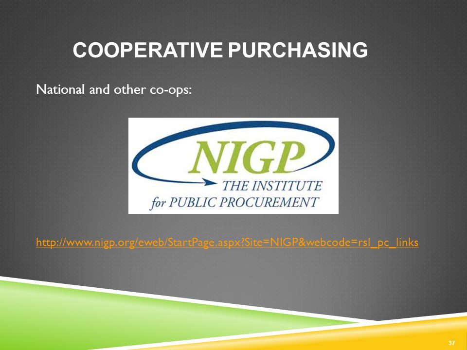 37 COOPERATIVE PURCHASING National and other co-ops: http://www.nigp.org/eweb/StartPage.aspx Site=NIGP&webcode=rsl_pc_links