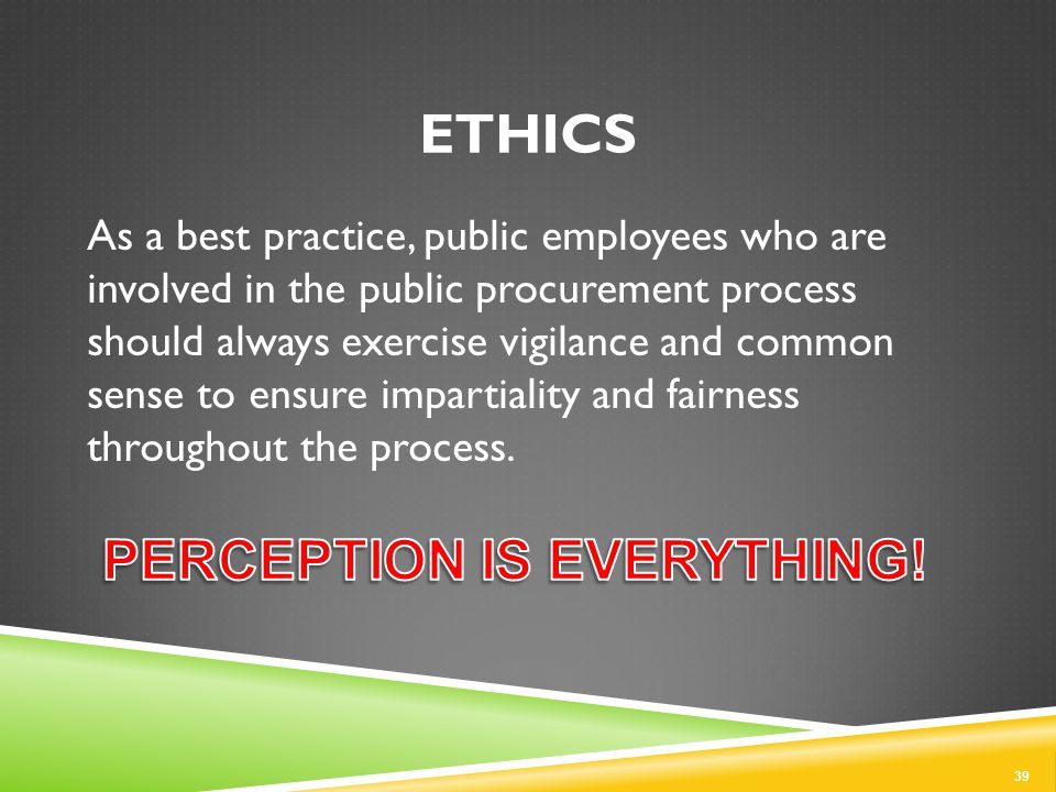 ETHICS As a best practice, public employees who are involved in the public procurement process should always exercise vigilance and common sense to ensure impartiality and fairness throughout the process.