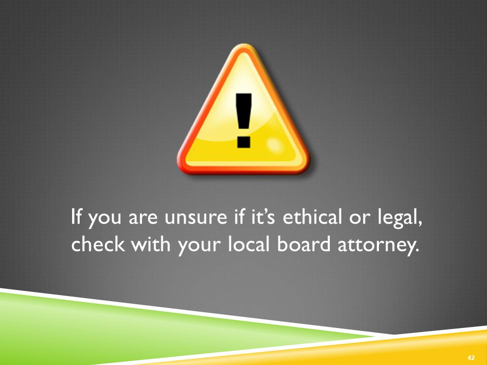 If you are unsure if it's ethical or legal, check with your local board attorney. 42