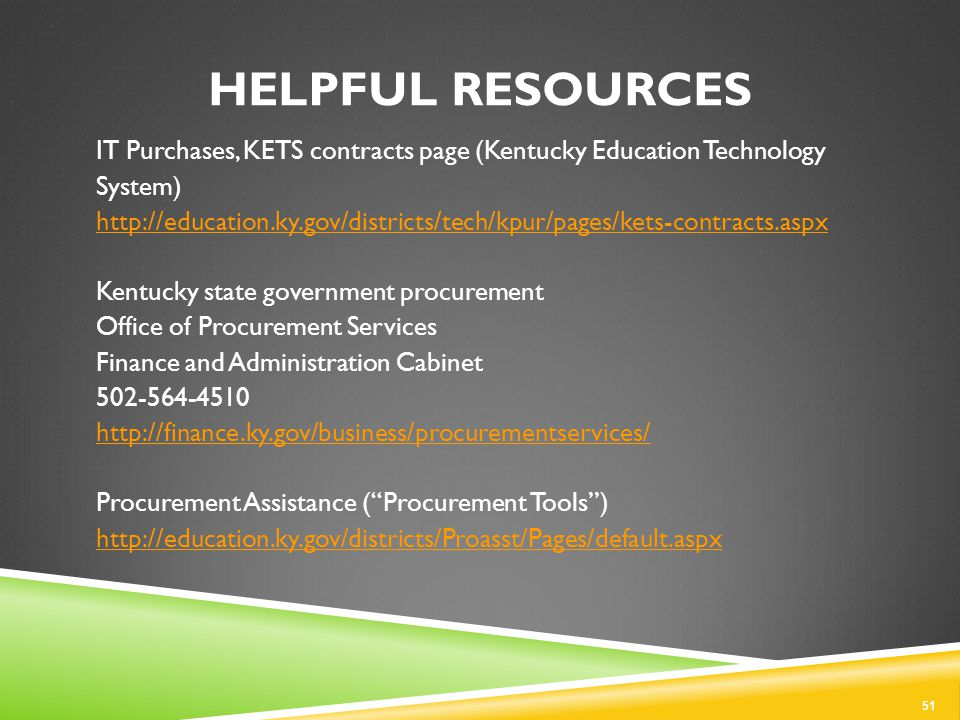 HELPFUL RESOURCES IT Purchases, KETS contracts page (Kentucky Education Technology System) http://education.ky.gov/districts/tech/kpur/pages/kets-contracts.aspx Kentucky state government procurement Office of Procurement Services Finance and Administration Cabinet 502-564-4510 http://finance.ky.gov/business/procurementservices/ Procurement Assistance ( Procurement Tools ) http://education.ky.gov/districts/Proasst/Pages/default.aspx 51