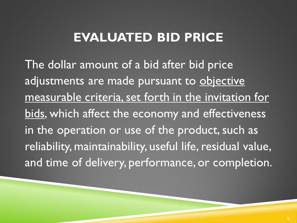 EVALUATED BID PRICE The dollar amount of a bid after bid price adjustments are made pursuant to objective measurable criteria, set forth in the invitation for bids, which affect the economy and effectiveness in the operation or use of the product, such as reliability, maintainability, useful life, residual value, and time of delivery, performance, or completion.
