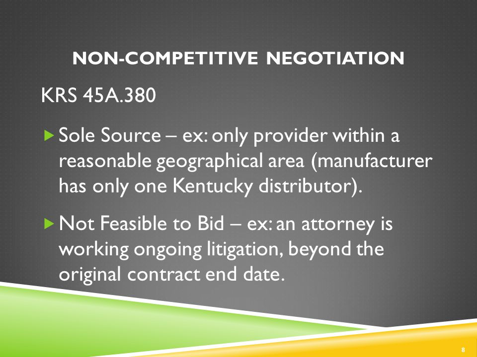 NON-COMPETITIVE NEGOTIATION 8 KRS 45A.380  Sole Source – ex: only provider within a reasonable geographical area (manufacturer has only one Kentucky distributor).