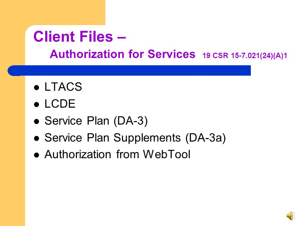 Client Files 19 CSR 15-7.021(24)(A)1-7 Authorization for services Time sheet/visit report Supervisory monitoring log explaining the discrepancies between authorized and delivered units RN Notes Doctor's correspondence Communication with the State Any other pertinent documentation regarding the client