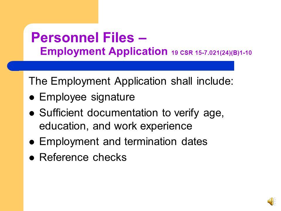 Personnel Files 19 CSR 15-7.021(24)(B)1-10 Employment application Reference checks Training documentation Performance Evaluation Client Rights Confidentiality Code of Ethics Supervisor In-Home Standards Employee's position Returned ID Verification of license EDL Check Family Care Safety Registry