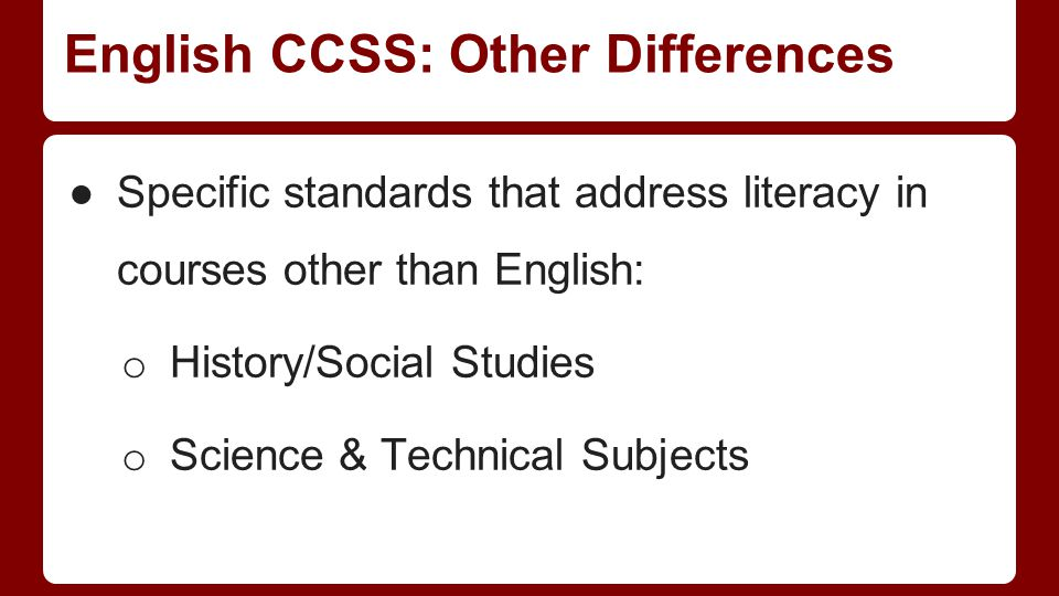 English CCSS: Other Differences ●Specific standards that address literacy in courses other than English: o History/Social Studies o Science & Technical Subjects