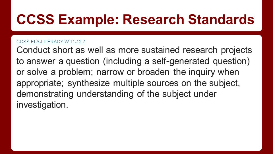 CCSS Example: Research Standards CCSS.ELA-LITERACY.W Conduct short as well as more sustained research projects to answer a question (including a self-generated question) or solve a problem; narrow or broaden the inquiry when appropriate; synthesize multiple sources on the subject, demonstrating understanding of the subject under investigation.