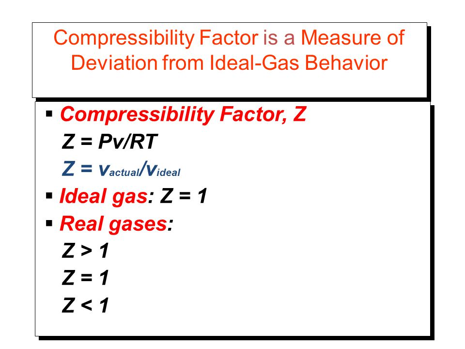 Compressibility Factor is a Measure of Deviation from Ideal-Gas Behavior  Compressibility Factor, Z Z = Pv/RT Z = v actual /v ideal  Ideal gas: Z = 1  Real gases: Z > 1 Z = 1 Z < 1  Compressibility Factor, Z Z = Pv/RT Z = v actual /v ideal  Ideal gas: Z = 1  Real gases: Z > 1 Z = 1 Z < 1