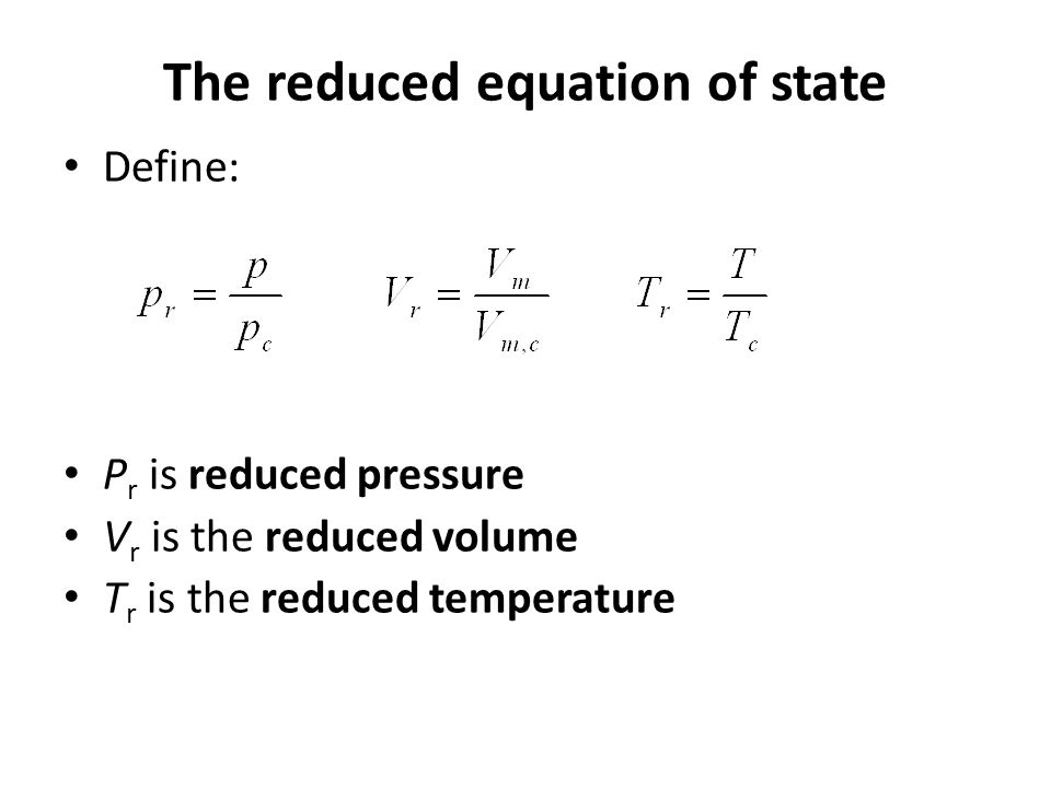 The reduced equation of state Define: P r is reduced pressure V r is the reduced volume T r is the reduced temperature
