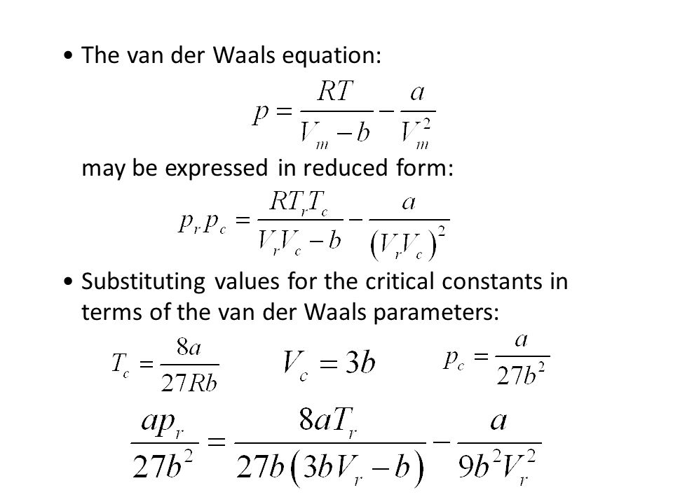 The van der Waals equation: may be expressed in reduced form: Substituting values for the critical constants in terms of the van der Waals parameters:
