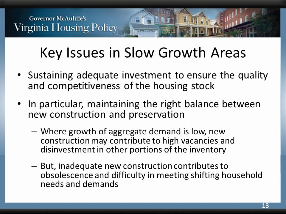 Key Issues in Slow Growth Areas Sustaining adequate investment to ensure the quality and competitiveness of the housing stock In particular, maintaining the right balance between new construction and preservation – Where growth of aggregate demand is low, new construction may contribute to high vacancies and disinvestment in other portions of the inventory – But, inadequate new construction contributes to obsolescence and difficulty in meeting shifting household needs and demands 13