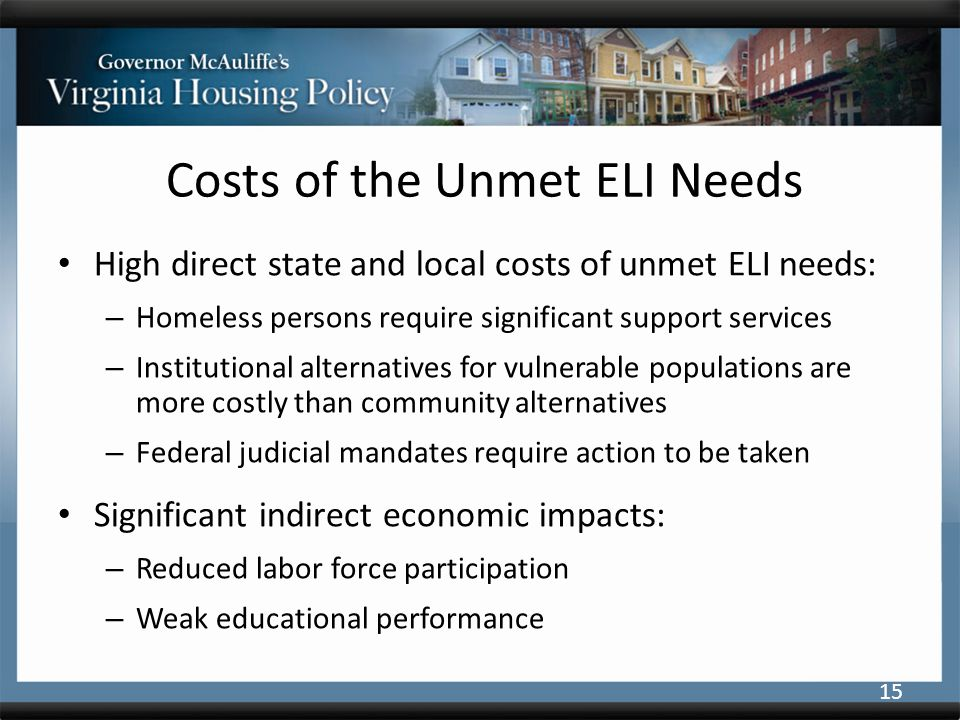 Costs of the Unmet ELI Needs High direct state and local costs of unmet ELI needs: – Homeless persons require significant support services – Institutional alternatives for vulnerable populations are more costly than community alternatives – Federal judicial mandates require action to be taken Significant indirect economic impacts: – Reduced labor force participation – Weak educational performance 15