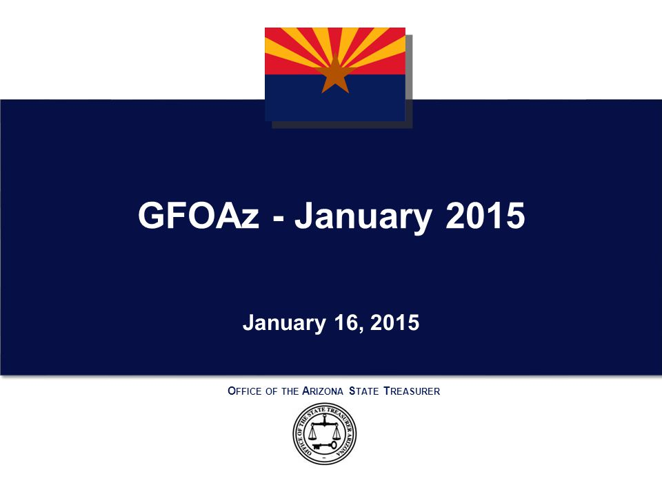 O FFICE OF THE A RIZONA S TATE T REASURER January 16, 2015 GFOAz - January 2015