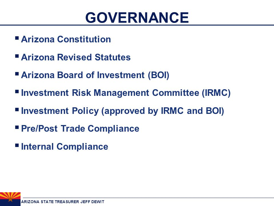 ARIZONA STATE TREASURER JEFF DEWIT GOVERNANCE  Arizona Constitution  Arizona Revised Statutes  Arizona Board of Investment (BOI)  Investment Risk Management Committee (IRMC)  Investment Policy (approved by IRMC and BOI)  Pre/Post Trade Compliance  Internal Compliance
