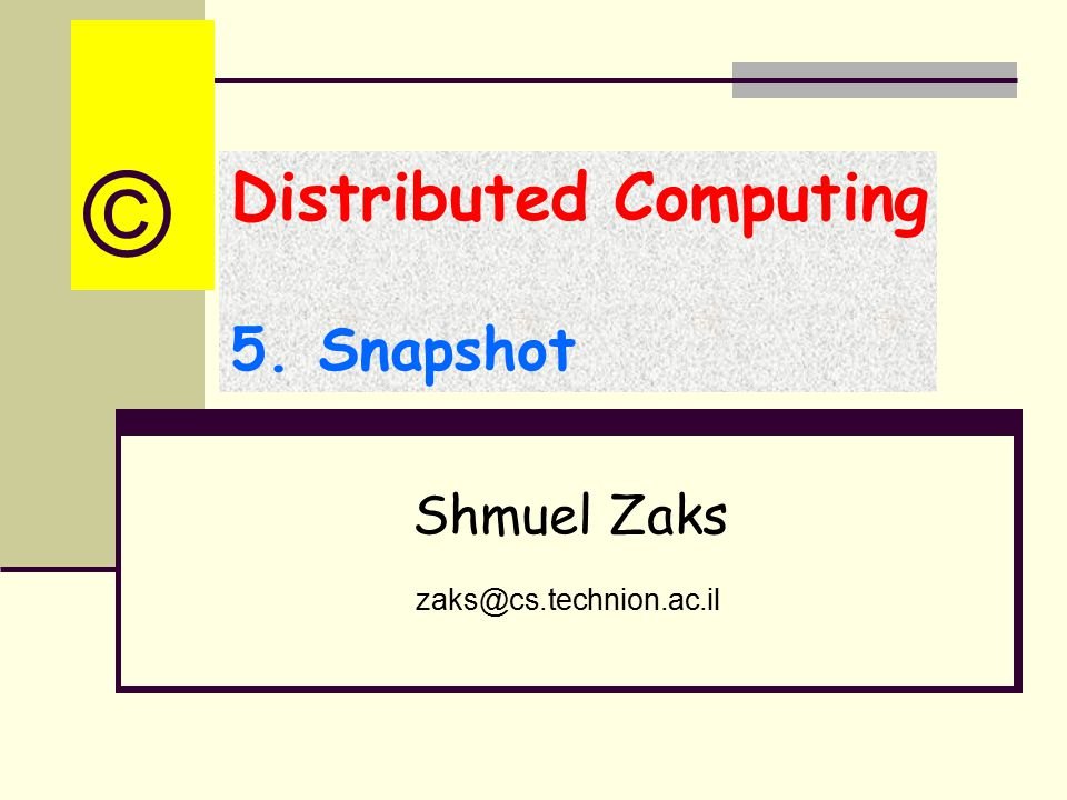 Distributed Computing 5. Snapshot Shmuel Zaks zaks@cs.technion.ac.il ©