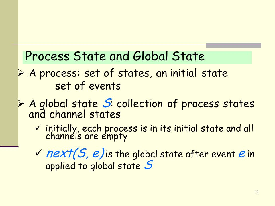 32 Process State and Global State  A process: set of states, an initial state set of events  A global state S : collection of process states and channel states initially, each process is in its initial state and all channels are empty next(S, e) is the global state after event e in applied to global state S