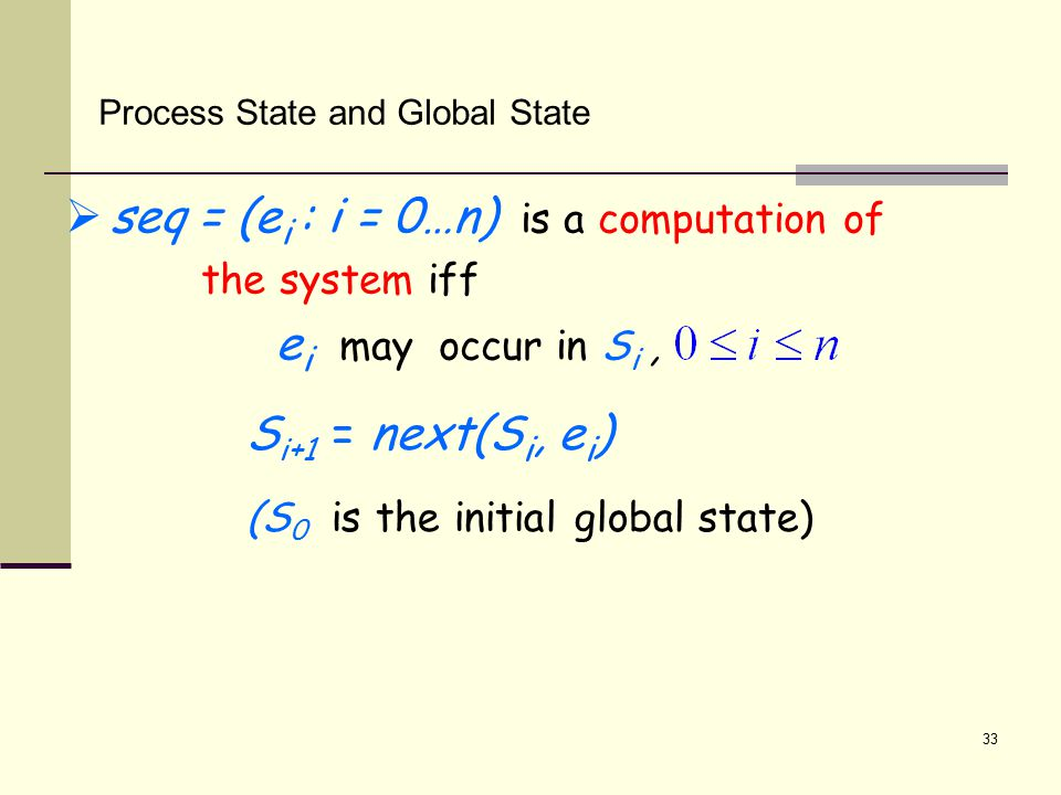 33 Process State and Global State  seq = (e i : i = 0…n) is a computation of the system iff e i may occur in S i, S i+1 = next(S i, e i ) (S 0 is the initial global state)