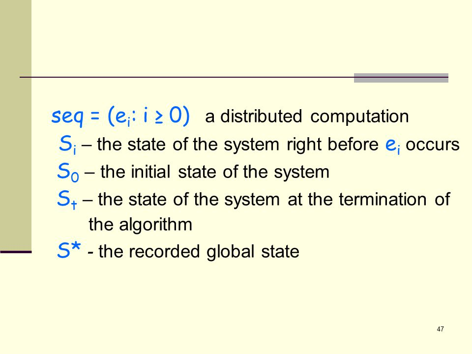 seq = (e i : i ≥ 0) a distributed computation S i – the state of the system right before e i occurs S 0 – the initial state of the system S t – the state of the system at the termination of the algorithm S* - the recorded global state 47