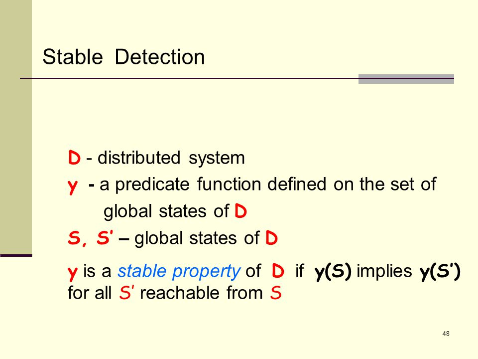 Stable Detection D - distributed system y - a predicate function defined on the set of global states of D S, S' – global states of D y is a stable property of D if y(S) implies y(S') for all S' reachable from S 48