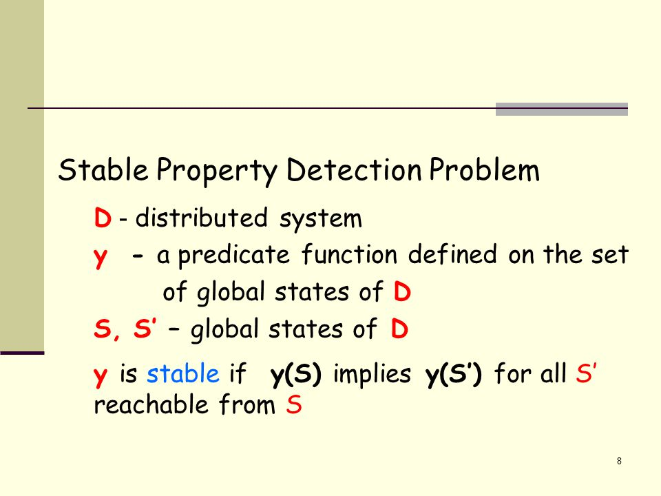 8 Stable Property Detection Problem D - distributed system y - a predicate function defined on the set of global states of D S, S' – global states of D y is stable if y(S) implies y(S') for all S' reachable from S