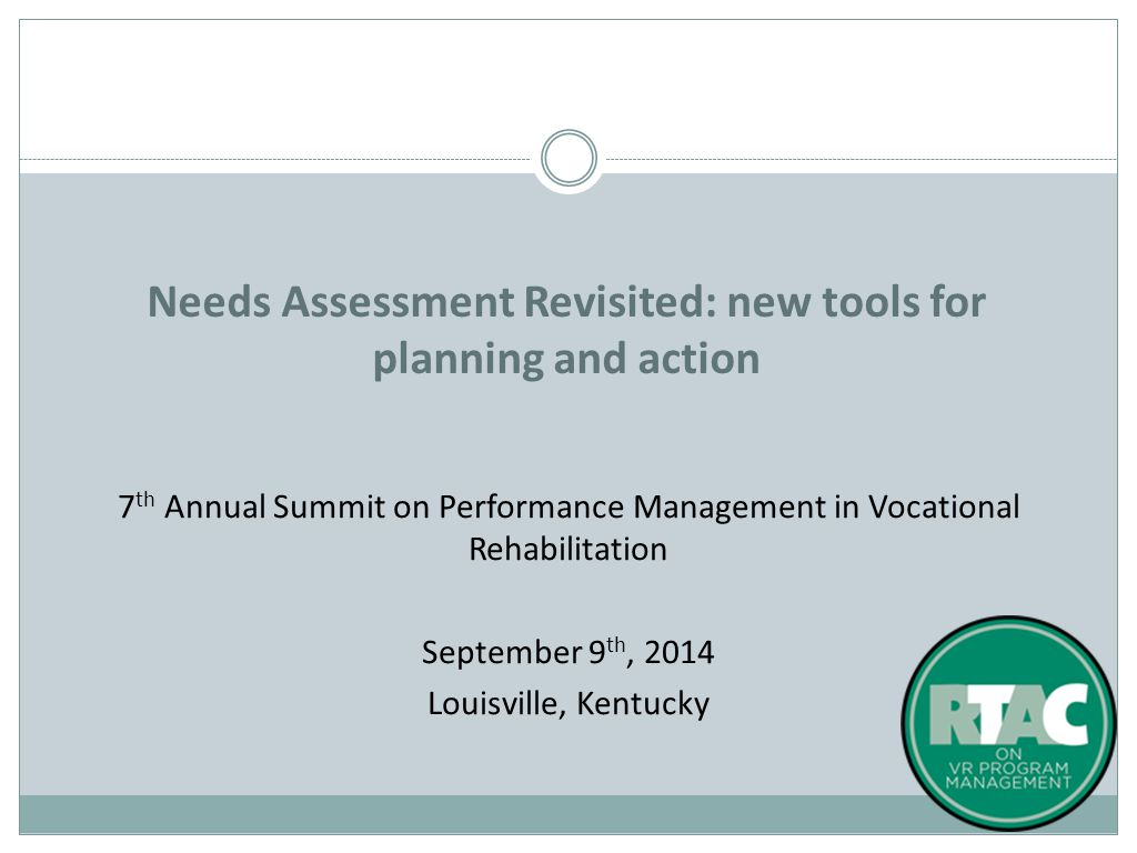 7 th Annual Summit on Performance Management in Vocational Rehabilitation September 9 th, 2014 Louisville, Kentucky Needs Assessment Revisited: new tools for planning and action