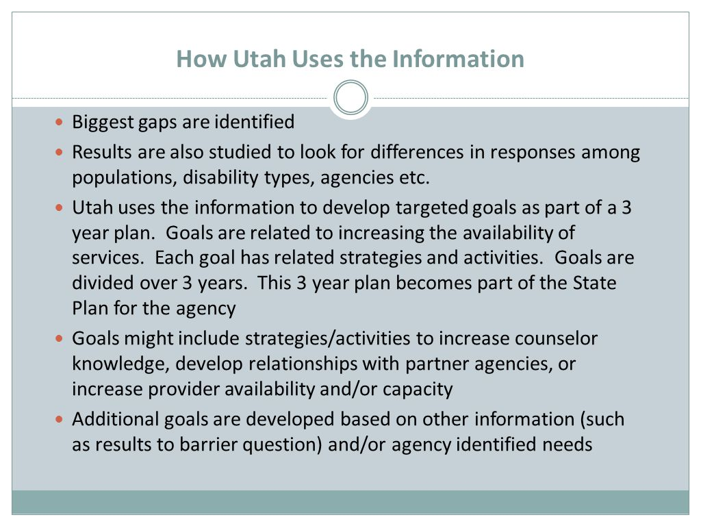 How Utah Uses the Information Biggest gaps are identified Results are also studied to look for differences in responses among populations, disability types, agencies etc.