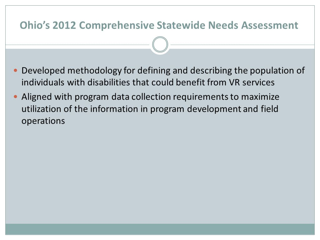 Ohio's 2012 Comprehensive Statewide Needs Assessment Developed methodology for defining and describing the population of individuals with disabilities that could benefit from VR services Aligned with program data collection requirements to maximize utilization of the information in program development and field operations