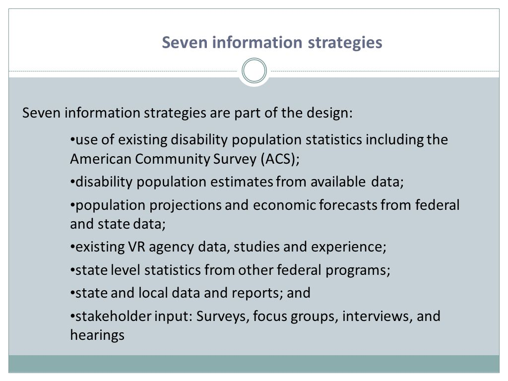 Seven information strategies are part of the design: use of existing disability population statistics including the American Community Survey (ACS); disability population estimates from available data; population projections and economic forecasts from federal and state data; existing VR agency data, studies and experience; state level statistics from other federal programs; state and local data and reports; and stakeholder input: Surveys, focus groups, interviews, and hearings Seven information strategies