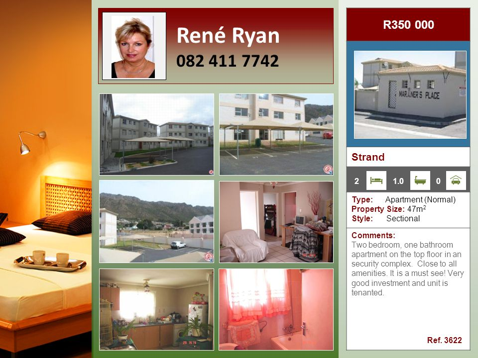 R350 000 Strand Type: Apartment (Normal) Property Size: 47m 2 Style: Sectional Comments: Two bedroom, one bathroom apartment on the top floor in an security complex.