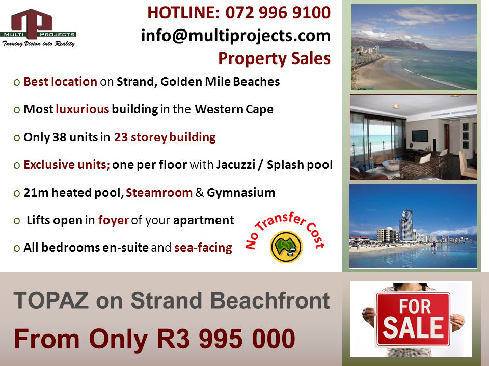 From Only R3 995 000 TOPAZ on Strand Beachfront o Best location on Strand, Golden Mile Beaches o Most luxurious building in the Western Cape o Only 38 units in 23 storey building o Exclusive units; one per floor with Jacuzzi / Splash pool o 21m heated pool, Steamroom & Gymnasium o Lifts open in foyer of your apartment o All bedrooms en-suite and sea-facing HOTLINE: 072 996 9100 info@multiprojects.com Property Sales