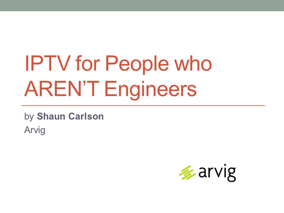 IPTV for People who AREN'T Engineers by Shaun Carlson Arvig
