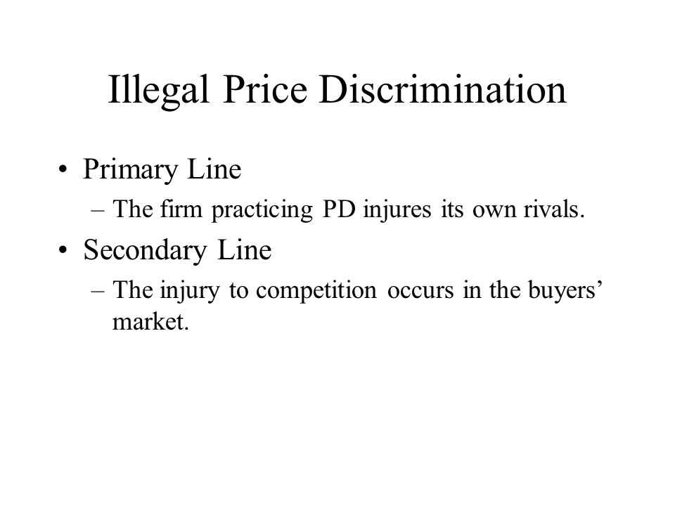 Illegal Price Discrimination Primary Line –The firm practicing PD injures its own rivals.