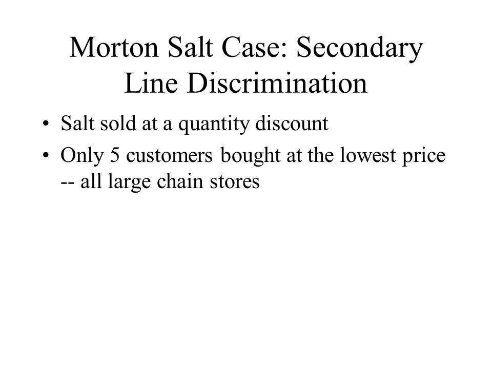 Morton Salt Case: Secondary Line Discrimination Salt sold at a quantity discount Only 5 customers bought at the lowest price -- all large chain stores