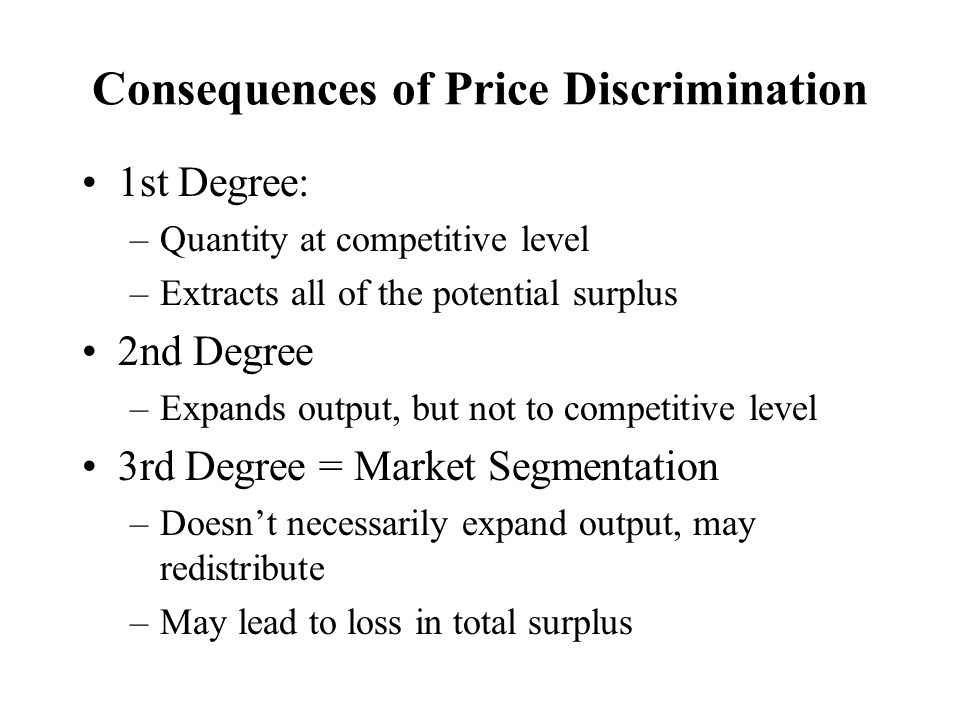 Consequences of Price Discrimination 1st Degree: –Quantity at competitive level –Extracts all of the potential surplus 2nd Degree –Expands output, but not to competitive level 3rd Degree = Market Segmentation –Doesn't necessarily expand output, may redistribute –May lead to loss in total surplus