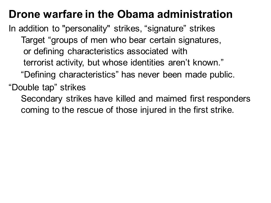 Drone warfare in the Obama administration In addition to personality strikes, signature strikes Target groups of men who bear certain signatures, or defining characteristics associated with terrorist activity, but whose identities aren't known. Defining characteristics has never been made public.