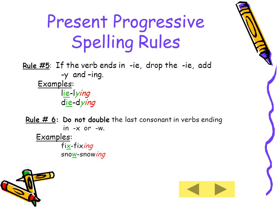 Present Progressive Spelling Rules Rule #5: If the verb ends in -ie, drop the -ie, add -y and –ing.