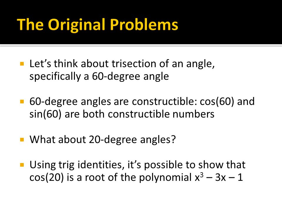  Let's think about trisection of an angle, specifically a 60-degree angle  60-degree angles are constructible: cos(60) and sin(60) are both constructible numbers  What about 20-degree angles.