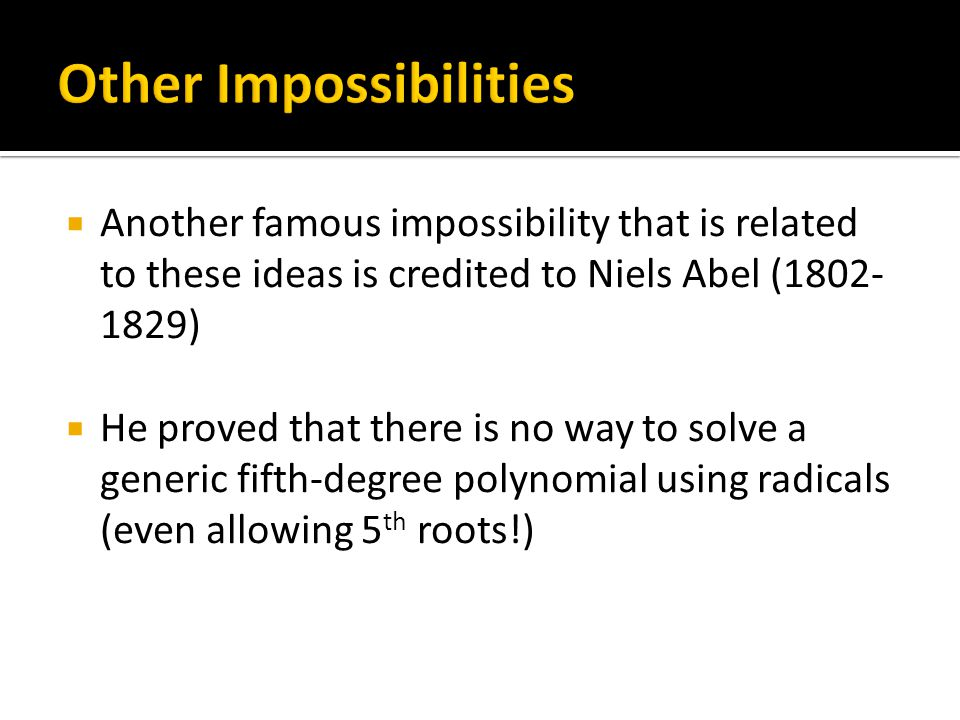  Another famous impossibility that is related to these ideas is credited to Niels Abel (1802- 1829)  He proved that there is no way to solve a generic fifth-degree polynomial using radicals (even allowing 5 th roots!)